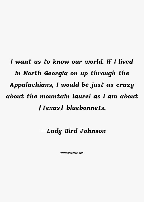 Lady Bird Johnson Quote: I-want-us-to-know-our-world-If-I-lived-in-North-Georgia-on-up-through-the-Appalachians-I-would-be-just-as-crazy-about-the- mountain-laurel-as-I-am-about-[Texas]-bluebonnets | Crazy Quotes